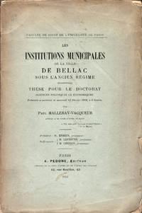 Les Institutions de la ville de Bellac sous l'Ancien régime. Thèse pour le doctorat (sciences politiques et économiques) présentée et soutenue le 14 février 1912. (Faculté de Droit de l'Université de Paris)