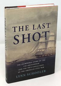 The Last Shot: The Incredible Story of the C.S.S. Shenandoah and the True Conclusion of the American Civil War