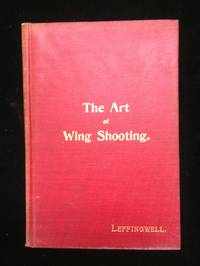 THE ART OF WING SHOOTING: A PRACTICAL TREATISE ON THE USE OF THE SHOT-GUN...