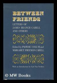 Between Friends; Letters of James Branch Cabell and Others. Edited by Padriac Colum and Margaret...