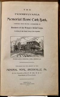 The Pennsylvania Memorial Home Cook Book. Compiled from Recipes Contributed by Members of the Woman's Relief Corps, Auxiliary to the Grand Army of the Republic.