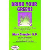 Drink Your Greens!  Reduce your risk of cancer, heart disease, fatigue,  and more! by  N. D Mark Stengler - Paperback - First Edition - 1998 - from Riverwood's Books (SKU: 11520)
