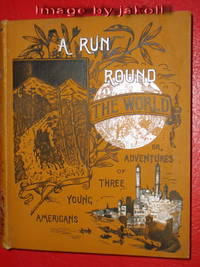 A RUN ROUND THE WORLD or, Adventures of Three Young Americans