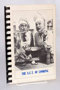 The A. C. T. of cooking; produced by the Friends of A.C.T. for the benefit of the American Conservatory Theatre, San Francisco, California 1980