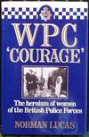image of WPC `Courage' - The Heroism of Women Of The British Police Forces.