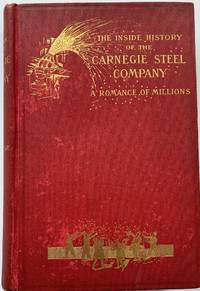 The Inside History of the Carnegie Steel Company, A Romance of Millions