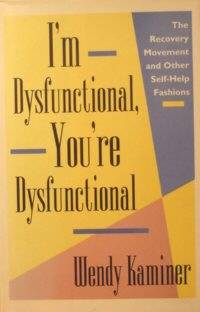 I'm Dysfunctional, You're Dysfunctional: The Recovery Movement and Other  Self-Help Fashions