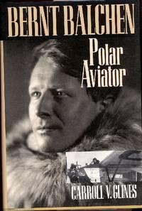 Bernt Balchen : Polar Aviator. [Spitsbergen; To the South Pole; Operations Sonnie and Ball;...