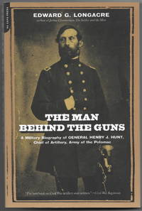 The Man Behind the Guns: A Military Biography of General Henry J. Hunt, Chief of Artillery, Army...