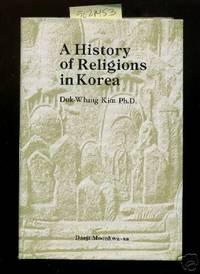 A History of Religions in Korea  [Critical / Practical Study ; Review ; Reference ; Biographical ; Detailed in Depth Research, Religious Beliefs, Spiritual Journey, Japanese Influence, Ancestry, Koryo, Chosun, Shinkyo, Daejon Kyo, Buddhism, Kokuryo, Seon]