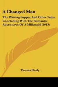 A Changed Man: The Waiting Supper And Other Tales, Concluding With The Romantic Adventures Of A Milkmaid (1913) by Thomas Hardy - 2008-06-29