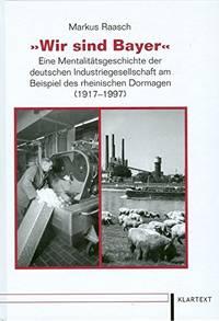"""""""Wir sind Bayer"""" : eine Mentalitätsgeschichte der deutschen Industriegesellschaft..."""