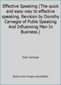 image of Effective Speaking (The quick and easy way to effective speaking. Revision by Dorothy Carnegie of Puble Speaking And Influencing Men In Business.)