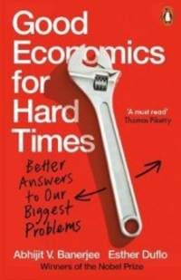 GOOD ECONOMICS FOR HARD TIMES : BETTER ANSWERS TO OUR BIGGEST PRO