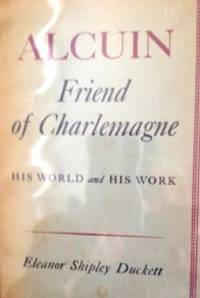 Alcuin, Friend of Charlemagne: His world and his Work