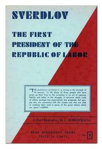 The First President of the Republic of Labor: A Short Biographical Sketch of the Life and Work of Y.M. Sverdlov