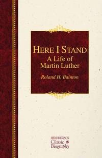 Here I Stand: A Life of Martin Luther Hendrickson Classic Biographies