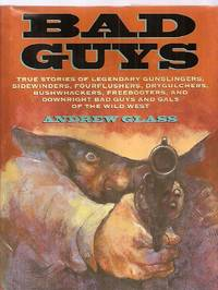 image of BAD GUYS: TRUE STORIES OF LEGENDARY GUNSLINGERS, SIDEWINDERS,  FOURFLUSHERS, DRYGULCHERS, BUSHWHACKERS, FREEBOOTERS, AND DOWNRIGHT BAD  GUYS AND GALS OF THE WILD WEST