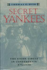 Secret Yankees: The Union Circle in Confederate Atlanta by  Thomas G Dyer - First Edition - 1999 - from Bookmarc's and Biblio.com