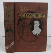Life of Jay Gould: How He Made His Millions; The Marvelous Career of the Man who, in Thirty...