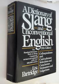 A  Dictionary of Slang and Unconventional English: Colloquial: Colloquialisms, and Catch-Phrases, Solecisms and Catachresis, Nicknames, and Vulgarisms