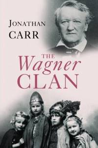 The Wagner Clan : The Saga of Germany's Most Illustrious and Infamous Family