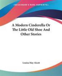 image of A Modern Cinderella or the Little Old Shoe and Other Stories