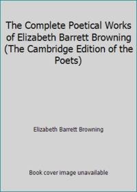 The Complete Poetical Works of Elizabeth Barrett Browning The Cambridge Edition of the Poets