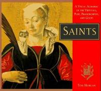 Saints : A Visual Almanac of the Virtuous, Pure, Praiseworthy, and Good