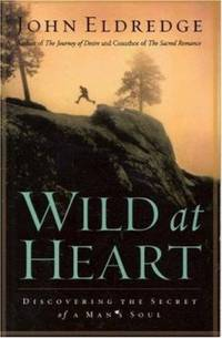 Wild at Heart : Discovering the Secret of a Man's Soul