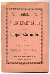 A Centenary Study. Upper Canada. A Paper Read Before the Lundy's Lane Historical Society