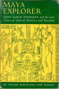 MAYA EXPLORER: JOHN LLOYD STEPHENS and the Lost Cities of Central America and Yucatan (Vol 10, American Exploration and Travel Series)