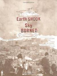The Earth Shook, the Sky Burned; 100th Anniversary Edition : A Photographic Record of the 1906...