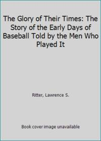 image of The Glory of Their Times: The Story of the Early Days of Baseball Told by the Men Who Played It