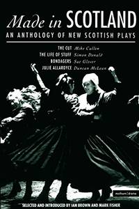 """Made in Scotland: Anthology of New Scottish Plays: """"Cut"""", The """"Life of Stuff"""", """"Bondagers"""", """"Julie Allardyce"""" (Play Anthologies): Anthology of New ... The Life of Stuff; Bondagers; Julie Allardyce by Glover, Sue"""