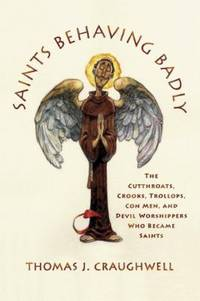 Saints Behaving Badly : The Cutthroats, Crooks, Trollops, con Men, and Devil-Worshippers Who...