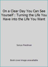 On a Clear Day You Can See Yourself : Turning the Life You Have into the Life You Want