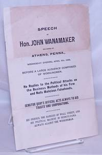image of Speech of Hon. John Wanamaker delieved at Athens, Penna., Wednesday evening, April 6th, 1898 before a large audience composed of workingmen. He replies to the political attacks on the business methods of his firm and nails malicious falsehoods. Senator Quay's official acts always to aid trusts and corporations. His friends, the bankers of Wall Street, and his political machine in Pennsylvania always against the workingman