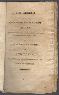 The address of the members of the General Assembly, agreed upon at a numerous meeting held after a general notice at Lancaster on April 3d, 1805. To the democratic citizens of Pennsylvania, recommending a new candidate for the office of governor.