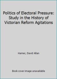 Politics of Electoral Pressure: Study in the History of Victorian Reform Agitations by Hamer, David Allan - 1977