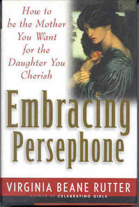 Embracing Persephone : How to Be the Mother You Want for the Daughter You Cherish.