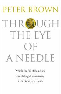 Through the Eye of a Needle : Wealth, the Fall of Rome, and the Making of Christianity in the...