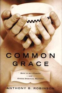 Common Grace. How to be a Person and other Spiritual Matters