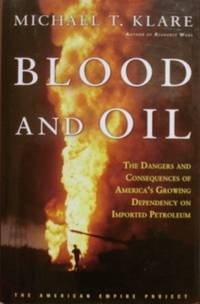Blood and Oil: The Dangers and Consequences of America's Growing  Dependency on Imported Petroleum (The American Empire Project)
