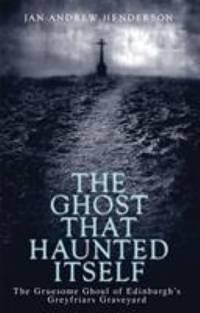 Ghost That Haunted Itself : The Gruesome Ghoul of Edinburgh's Greyfriars Graveyard