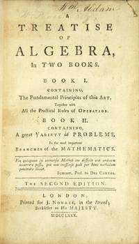 A treatise of algebra, in two books. Book I. Containing the fndamental principles of this art, together with all the practical rules of operation. Book II. Containing a great variety of problems, in the most important branches of mathematics ... The second edition