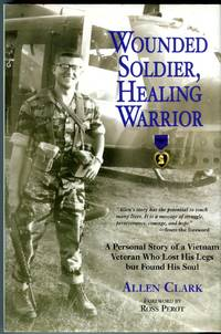 Wounded Soldier, Healing Warrior: A Personal Story of a Vietnam Veteran Who Lost His Legs but Found His Soul by  Allen (INSCRIBED) Clark - Signed First Edition - 2007 - from Barbarossa Books Ltd. (SKU: 70910)