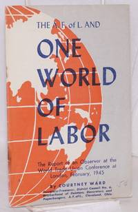 The A.F. of L. and one world of labor. The report of an observer at the World Trade Union Conference at London, February, 1945