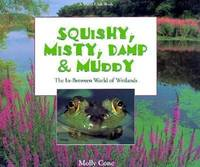 Squishy  Misty  Damp and Muddy : The In Between World of Wetlands