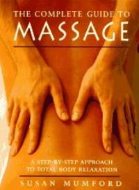 THE COMPLETE GUIDE TO MASSAGE: A STEP-BY-STEP APPROACH TO TOTAL BODY RELAXA TION